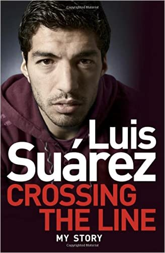 Luis Suarez - My Story: Crossing the Line written by Luis Suarez