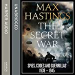 The Secret War: Spies, Codes and Guerrillas 1939 - 1945 | Max Hastings