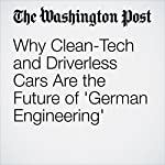 Why Clean-Tech and Driverless Cars Are the Future of 'German Engineering' | Brian Fung,Steven Overly