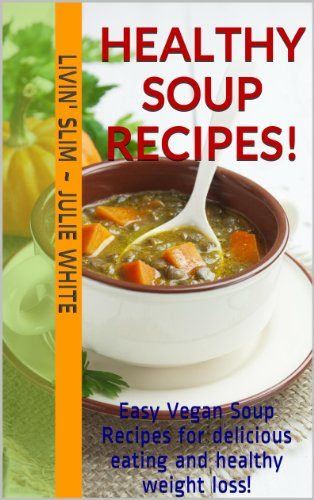 Healthy Soup Recipes!: Easy Vegan Soup Recipes for delicious eating and healthy weight loss! Bonus:10 recipes for whole grain muffins, biscuits, rolls, and baked corn chips! (Livin' Slim Book 6) by Livin' Slim ~ Julie White