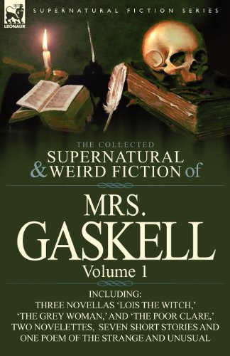 The Collected Supernatural and Weird Fiction of Mrs. Gaskell-Volume 1: Including Three Novellas 'Lois the Witch, ' 'The