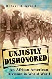 Unjustly Dishonored: An African American Division in World War I (The American Military Experience)