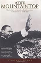 To the Mountaintop: Martin Luther King Jr.'s Sacred Mission to Save America: 1955-1968