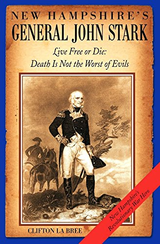 Clifton LaBree - New Hampshire's General John Stark: Live Free or Die: Death Is Not the Worst of Evils