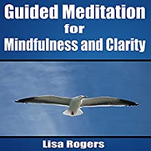 Guided Meditation for Mindfulness and Clarity  by Lisa Rogers Narrated by L. B. Rose