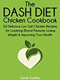 The DASH Diet Chicken Cookbook: 30 Delicious Low Salt Chicken Recipes for Lowering Blood Pressure, Losing Weight and Improving Your Health