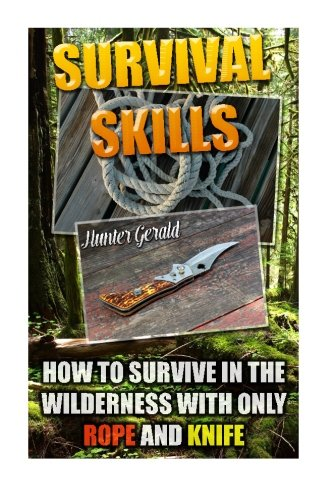 Survival Skills: How To Survive In The Wilderness With Only Rope And Knife: (Survival Gear, Survivalist, Survival Tips, Preppers Survival