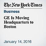 GE Is Moving Headquarters to Boston | Steve Lohr