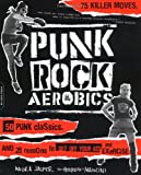 Punk Rock Aerobics: 75 Killer Moves, 50 Punk Classics, And 25 Reasons To Get Off Your Ass And Exercise