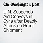 U.N. Suspends Aid Convoys in Syria after Deadly Attack on Relief Shipment | Erin Cunningham,Karen DeYoung,Andrew Roth