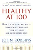 Healthy at 100: The Scientifically Proven Secrets of the World's Healthiest and Longest-Lived Peoples (1400065216) by Robbins, John