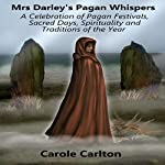 Mrs. Darley's Pagan Whispers: A Celebration of Pagan Festivals, Sacred Days, Spirituality and Traditions of the Year | Carole Carlton