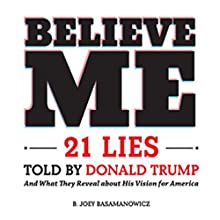Believe Me: 21 Lies Told by Donald Trump and What They Reveal About His Vision for America Audiobook by B. Joey Basamanowicz Narrated by Tom Kruse