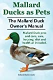 Mallard Ducks as Pets. The Mallard Duck Owner's Manual. Mallard Duck pros and cons, care, housing, diet and health all included.
