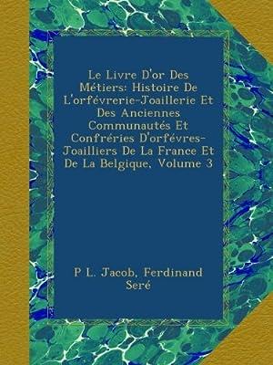 Le Livre D'or Des Métiers: Histoire De L'orfévrerie-Joaillerie Et Des Anciennes Communautés Et Confréries D'orfévres-Joailliers De La France Et De La Belgique, Volume 3