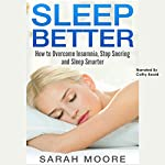 Sleep Better: How to Overcome Insomnia, Stop Snoring and Sleep Smarter | Sarah Moore