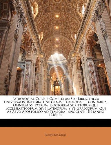 Patrologiae Cursus Completus: Seu Bibliotheca Universalis, Integra, Uniformis, Commoda, Oeconomica, Omnium Ss. Patrum, Doctorum Scriptorumque ... Ad Tempora Innocentii III (Anno 1216) Pr