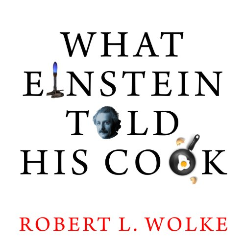 What Einstein Told His Cook: Kitchen Science Explained by Robert L. Wolke