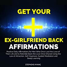 Get Your Ex-girlfriend Back Affirmations: Positive Daily Affirmations for Men Who Once Lost the Love of Their Life and to Rekindle Back the Love Once Shared Using the Law of Attraction, Self-Hypnosis, Self-Hypnosis, Guided Meditation Speech by Stephens Hyang Narrated by Robert Gazy