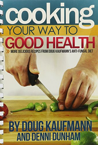 Cooking Your Way to Good Health: More Delicious Recipes From Doug Kaufmann's Anti-fungal Diet (Fungus Link) PDF