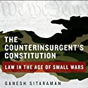 The Counterinsurgent's Constitution: Law in the Age of Small Wars Audiobook by Ganesh Sitaraman Narrated by Peter Powlis