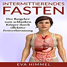 Intermittierendes Fasten: Der Ratgeber zum schlanken Körper durch effektive Fettverbrennung Hörbuch von Eva Himmel Gesprochen von: Irina Roknic