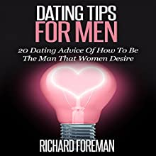 Dating Tips for Men: 20 Dating Advice of How to Be the Man That Women Desire Audiobook by Richard Foreman Narrated by Eddie Leonard Jr.