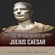 Legends of the Ancient World: The Life and Legacy of Julius Caesar (       UNABRIDGED) by Charles River Editors Narrated by Michael Gilboe