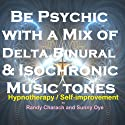 Be Psychic - with a Mix of Delta, Binaural, and Isochronic Tones: Three-in-One Legendary, Complete Hypnotherapy Session Speech by Randy Charach, Sunny Oye Narrated by Randy Charach