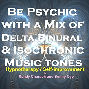 Be Psychic - with a Mix of Delta, Binaural, and Isochronic Tones: Three-in-One Legendary, Complete Hypnotherapy Session | [Randy Charach, Sunny Oye]