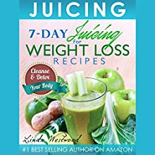 Juicing: 7-Day Juicing for Weight Loss Recipes: Cleanse & Detox Your Body Audiobook by Linda Westwood Narrated by Claire Louisa
