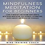 Mindfulness Meditation for Beginners: Learn to Meditate and Become More Mindful with Guided Meditation, Self Hypnosis, Affirmations, Guided Imagery and Relaxation Techniques |  Mind Training Coach