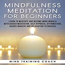 Mindfulness Meditation for Beginners: Learn to Meditate and Become More Mindful with Guided Meditation, Self Hypnosis, Affirmations, Guided Imagery and Relaxation Techniques Speech by  Mind Training Coach Narrated by  Mind Training Coach
