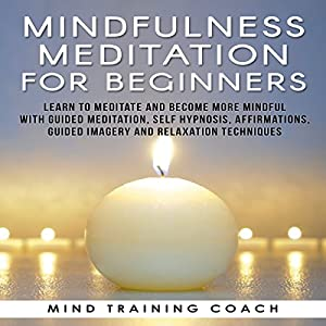 Mindfulness Meditation for Beginners: Learn to Meditate and Become More Mindful with Guided Meditation, Self Hypnosis, Affirmations, Guided Imagery and Relaxation Techniques Speech