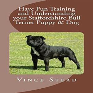 Have Fun Training and Understanding Your Staffordshire Bull Terrier Puppy & Dog | [Vince Stead]