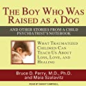 The Boy Who Was Raised as a Dog: And Other Stories from a Child Psychiatrist's Notebook (       UNABRIDGED) by Bruce D. Perry, Maia Szalavitz Narrated by Danny Campbell