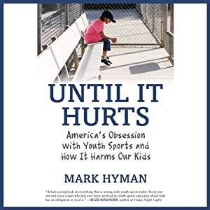 Until It Hurts: America's Obsession with Youth Sports and How It Harms Our Kids | [Mark Hyman]