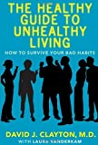 img - for The Healthy Guide to Unhealthy Living: How to Survive Your Bad Habits by Clayton, Dr. David J. (2006) Paperback book / textbook / text book
