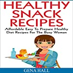 Healthy Snack Recipes: Affordable Easy to Prepare Healthy Diet Recipes for the Busy Woman | Argena Hall