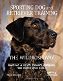 Sporting Dog and Retriever Training: The Wildrose Way: Raising a Gentlemans Gundog for Home and Field