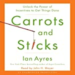 Carrots and Sticks: Unlock the Power of Incentives to Get Things Done | Ian Ayres