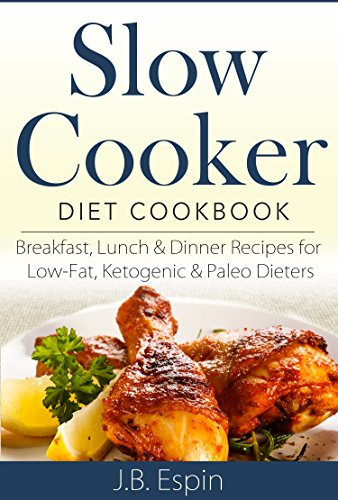 Slow Cooker Diet Cookbook: Breakfast, Lunch & Dinner Recipes for Low-Fat, Ketogenic & Paleo Dieters by J.B. Espin