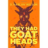 They Had Goat Heads ~ D. Harlan Wilson