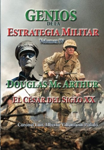 Genios de la Estrategia Militar IV: Douglas Mc Arthur, El Cesar Del Siglo XX: Volume 4