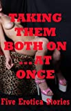 img - for Taking Them Both At Once: Five Double Penetration Erotica Stories book / textbook / text book