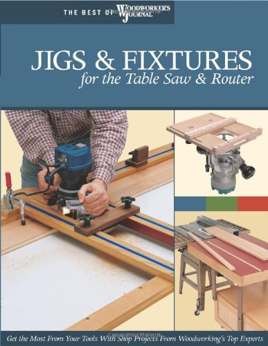 Jigs & Fixtures for the Table Saw & Router (The Best of Woodworker's Journal series)