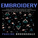 Embroidery: The Complete Guide to Hand Embroidery for Beginners Including Techniques and Stitches Audiobook by Pauline Brooksdale Narrated by Jim D. Johnston