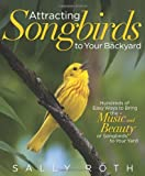 Attracting Songbirds to Your Backyard: Hundreds of Easy Ways to Bring the Music and Beauty of Songbirds to Your Yard