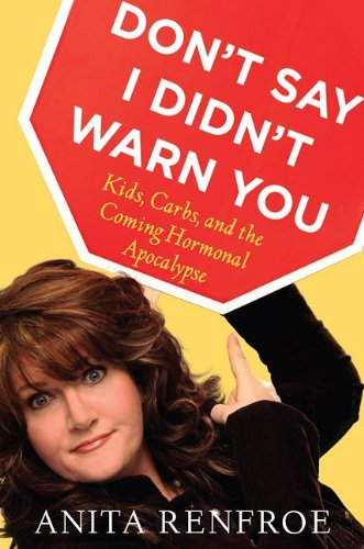 Don't Say I Didn't Warn You: Kids, Carbs, and the Coming Hormonal Apocalypse, Anita Renfroe