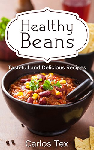 Healthy Beans: Tastefull and Delicious Recipes - A Herbal Baked Bean Cookbook with Delicious Vegan, Vegetarian and Meat Dishes by Carlos Tex
